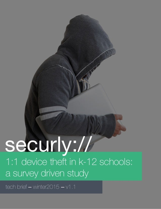 1:1 device theft in k-12 schools: a survey driven study tech brief – winter2015 – v1.1 securly://