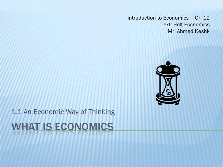 1.1 An Economic Way of Thinking Introduction to Economics – Gr. 12 Text: Holt Economics Mr. Ahmed Keshk