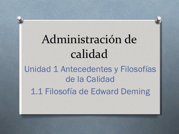 Administración de calidad Unidad 1 Antecedentes y Filosofías de la Calidad 1.1 Filosofía de Edward Deming