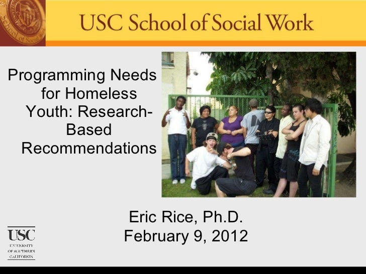 <ul><li>Programming Needs for Homeless Youth: Research-Based Recommendations </li></ul>Eric Rice, Ph.D. February 9, 2012