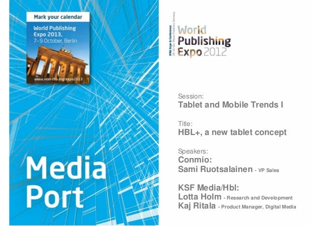 Session:Tablet and Mobile Trends ITitle:HBL+, a new tablet conceptSpeakers:Conmio:Sami Ruotsalainen - VP SalesKSF Media/Hb...