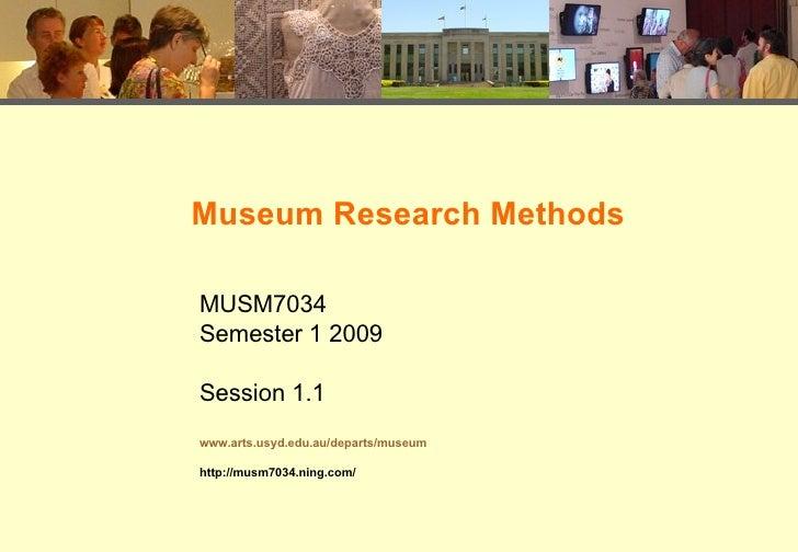 Museum Research Methods MUSM7034 Semester 1 2009 Session 1.1 www.arts.usyd.edu.au/departs/museum http://musm7034.ning.com/