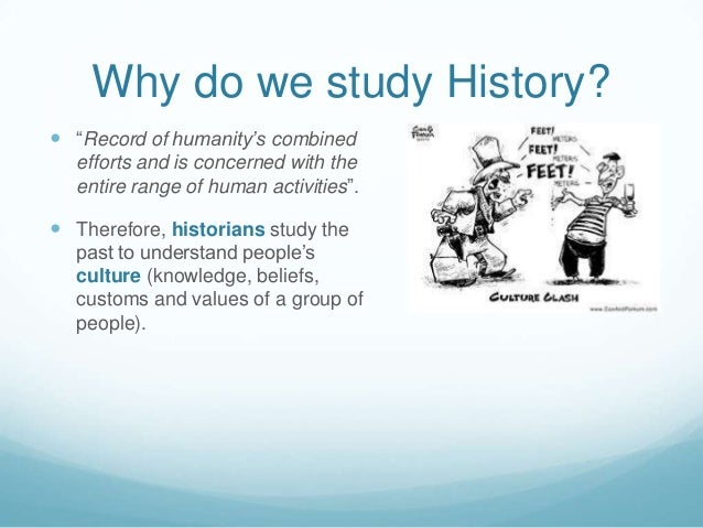 why do we study the history Apparently, teachers of history have already been convinced that it is indeed important to study history, or they wouldn't have made it their life's work to convince others.