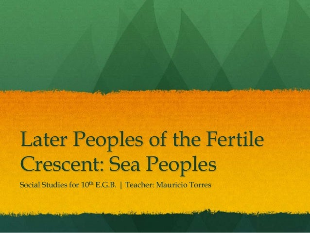 Later Peoples of the FertileCrescent: Sea PeoplesSocial Studies for 10th E.G.B. | Teacher: Mauricio Torres
