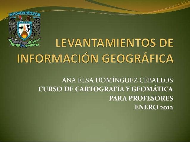 ANA ELSA DOMÍNGUEZ CEBALLOSCURSO DE CARTOGRAFÍA Y GEOMÁTICAPARA PROFESORESENERO 2012