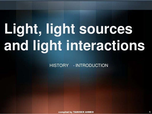 Light, light sourcesand light interactions       HISTORY      - INTRODUCTION          compiled by TANVEER AHMED   1