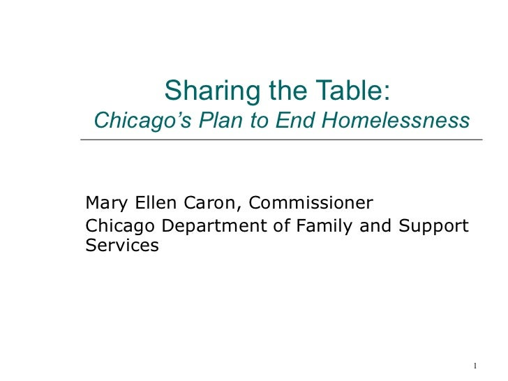 Sharing the Table:   Chicago's Plan to End Homelessness Mary Ellen Caron, Commissioner Chicago Department of Family and Su...