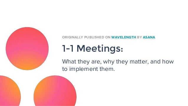 1-1 Meetings: What they are, why they matter, and how to implement them. ORIGINALLY PUBLISHED ON WAVELENGTH BY ASANA