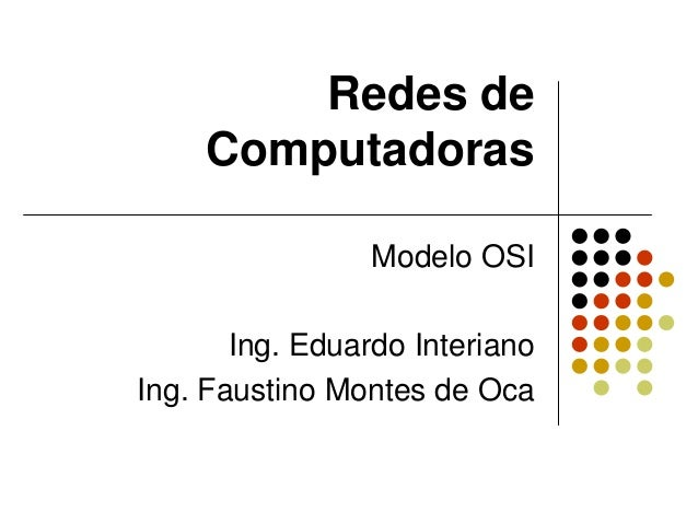 Redes de Computadoras Modelo OSI Ing. Eduardo Interiano Ing. Faustino Montes de Oca