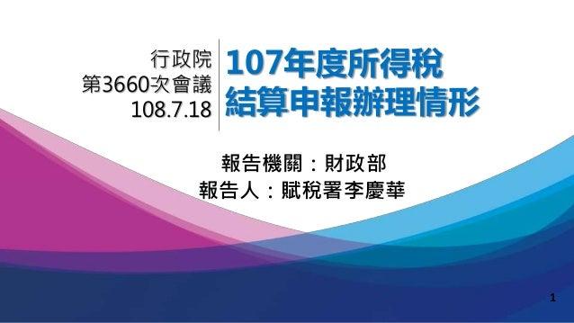 107年度所得稅 結算申報辦理情形 報告人:賦稅署李慶華 行政院 第3660次會議 108.7.18 報告機關:財政部 1