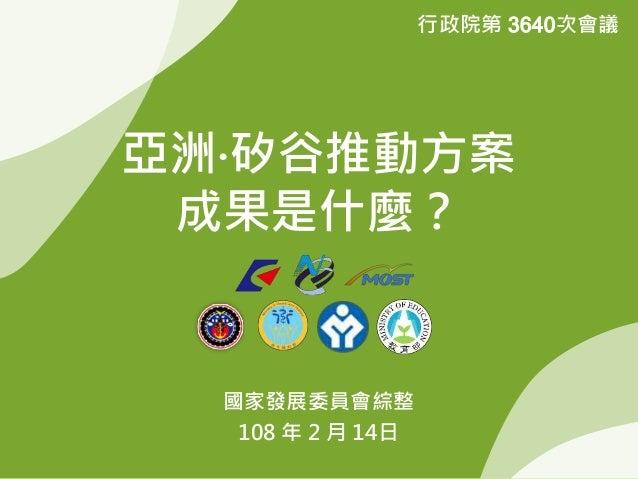 亞洲‧矽谷推動方案 成果是什麼? 國家發展委員會綜整 108 年 2 月 14日 行政院第 3640次會議