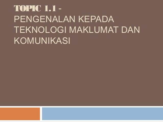 TOPIC 1.1 -PENGENALAN KEPADATEKNOLOGI MAKLUMAT DANKOMUNIKASI