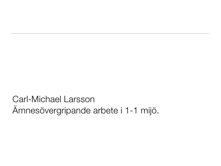 Carl-Michael LarssonÄmnesövergripande arbete i 1-1 mijö.