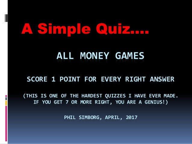 ALL MONEY GAMES SCORE 1 POINT FOR EVERY RIGHT ANSWER (THIS IS ONE OF THE HARDEST QUIZZES I HAVE EVER MADE. IF YOU GET 7 OR...