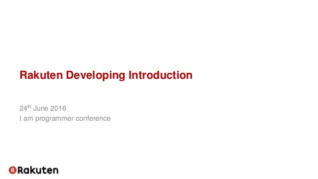 Rakuten Developing Introduction 24th June 2016 I am programmer conference