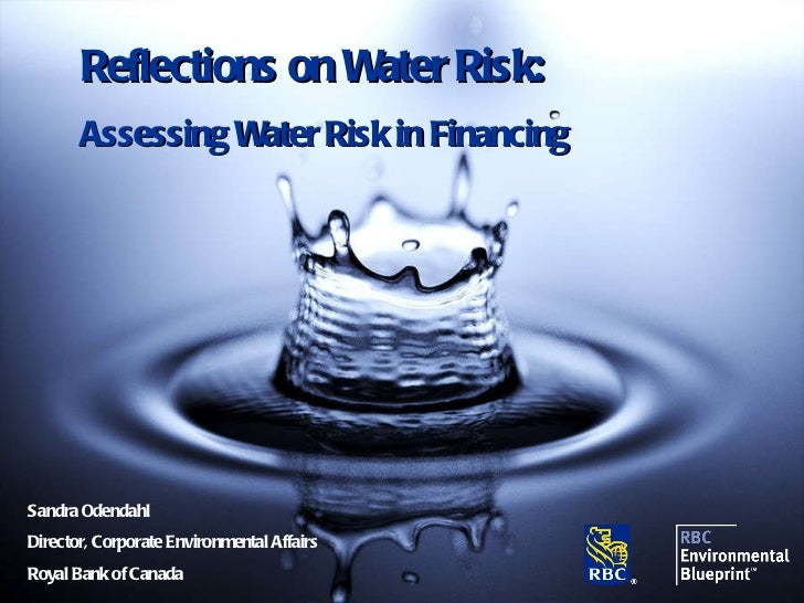 Sandra Odendahl Director, Corporate Environmental Affairs Royal Bank of Canada Reflections on Water Risk: Assessing Water ...
