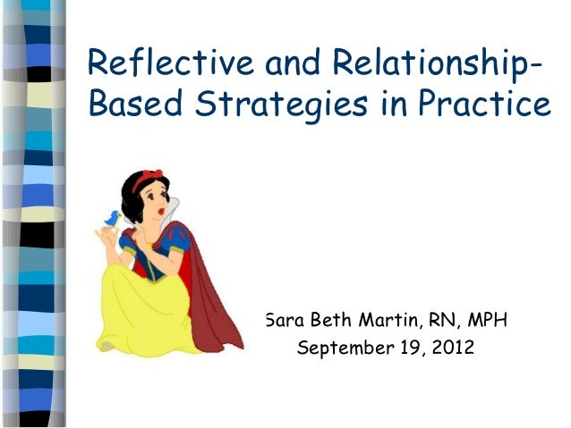 Reflective and Relationship-Based Strategies in Practice          Sara Beth Martin, RN, MPH             September 19, 2012