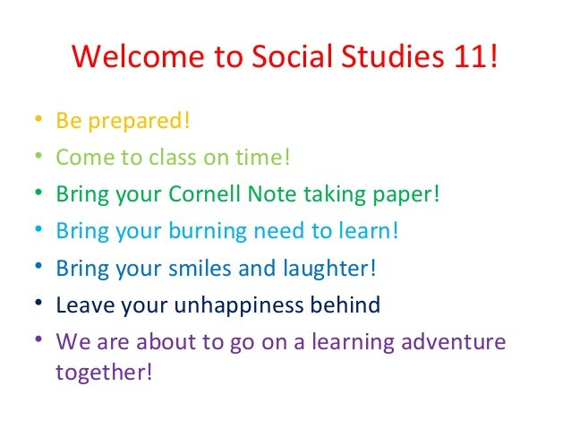 Welcome to Social Studies 11! • • • • • • •  Be prepared! Come to class on time! Bring your Cornell Note taking paper! Bri...