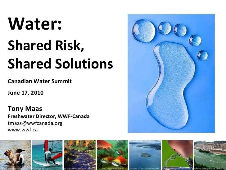 Canadian Water Summit June 17, 2010 Tony Maas Freshwater Director, WWF-Canada [email_address] www.wwf.ca  Water: Shared Ri...