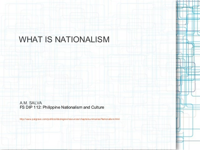 WHAT IS NATIONALISMA.M. SALVAFS DIP 112: Philippine Nationalism and Culturehttp://www.palgrave.com/politics/ideologies/res...