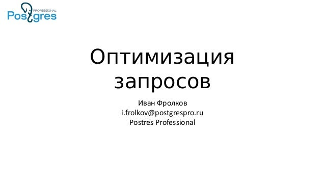 Оптимизация запросов Иван Фролков i.frolkov@postgrespro.ru Postres Professional