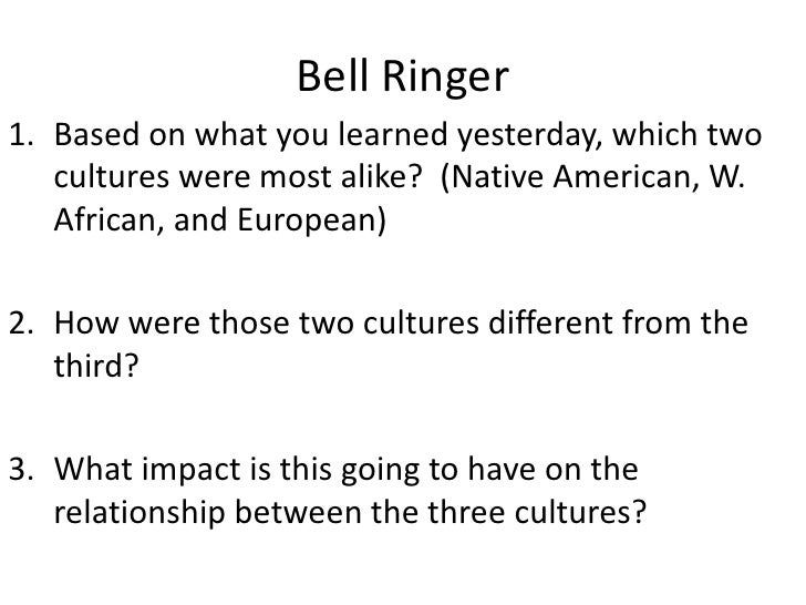 Bell Ringer<br />Based on what you learned yesterday, which two cultures were most alike?  (Native American, W. African, a...