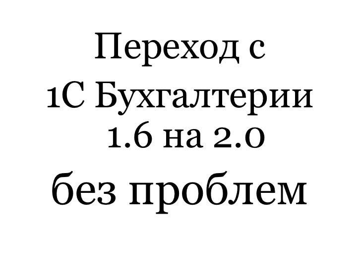 Переход с <br />1С Бухгалтерии 1.6 на 2.0 <br />безпроблем<br />