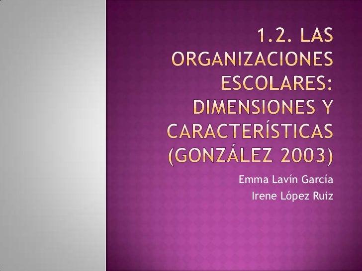 1.2. las organizaciones escolares: dimensiones y características(González 2003)<br />Emma Lavín García<br />Irene López Ru...