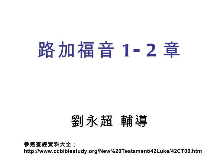 路加福音 1-2 章 劉永超 輔導 參照查經資料大全: http://www.ccbiblestudy.org/New%20Testament/42Luke/42CT00.htm