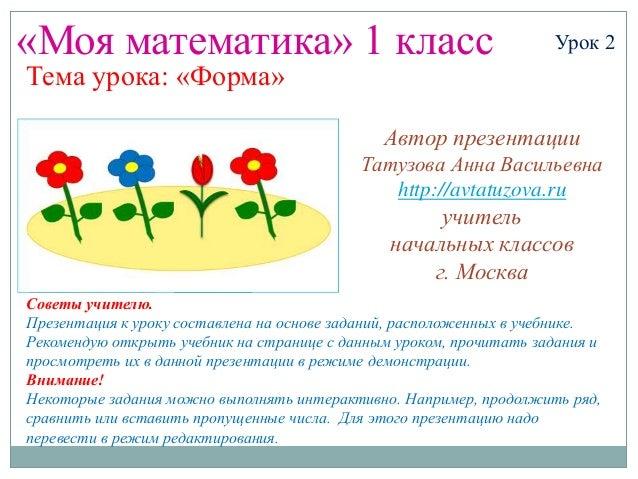 «Моя математика» 1 класс Урок 2 Тема урока: «Форма» Советы учителю. Презентация к уроку составлена на основе заданий, расп...