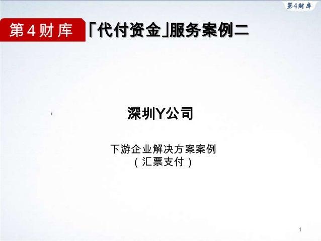 第 4 财 库 「代付资金」服务案例二         深圳Y公司       下游企业解决方案案例         (汇票支付)                      1