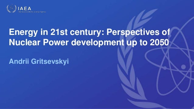 Energy in 21st century: Perspectives of Nuclear Power development up to 2050 Andrii Gritsevskyi