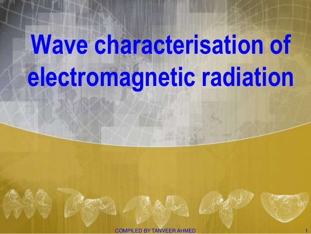 Wave characterisation ofelectromagnetic radiation        COMPILED BY TANVEER AHMED   1
