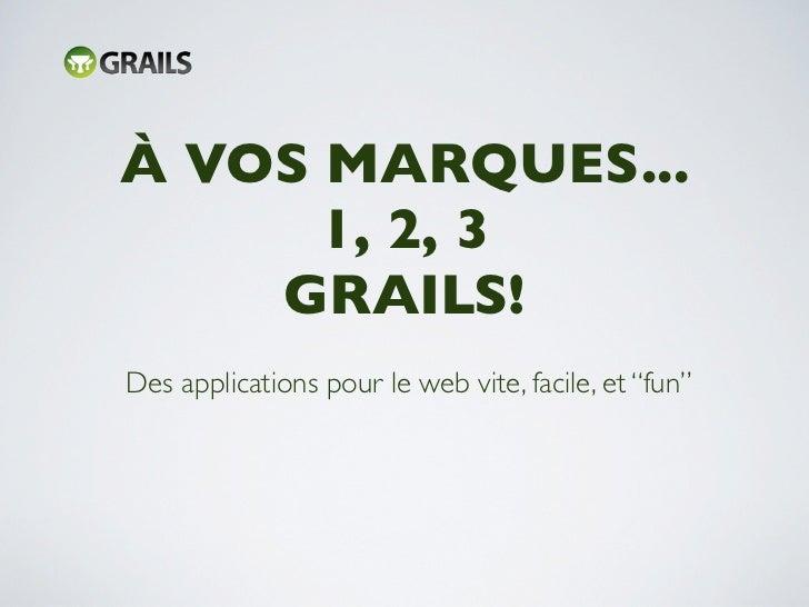 """À VOS MARQUES...      1, 2, 3    GRAILS!Des applications pour le web vite, facile, et """"fun"""""""