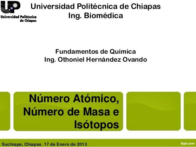 Número Atómico,Número de Masa eIsótoposUniversidad Politécnica de ChiapasIng. BiomédicaFundamentos de QuímicaIng. Othoniel...