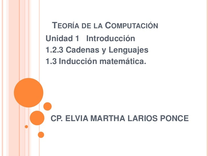 TEORÍA DE LA COMPUTACIÓNUnidad 1 Introducción1.2.3 Cadenas y Lenguajes1.3 Inducción matemática. CP. ELVIA MARTHA LARIOS PO...