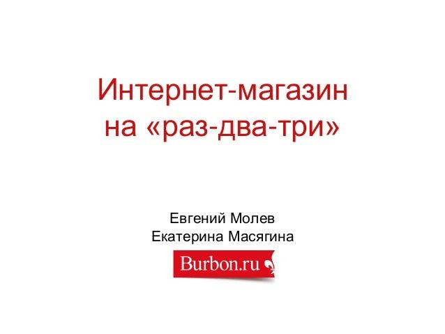 Интернет-магазин на «раз-два-три» Евгений Молев Екатерина Масягина