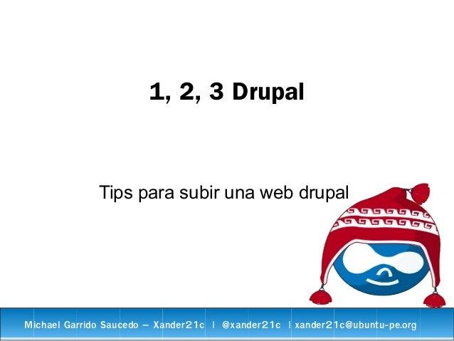 1, 2, 3 Drupal Tips para subir una web drupal Michael Garrido Saucedo – Xander21c   @xander21c   xander21c@ubuntu-pe.org