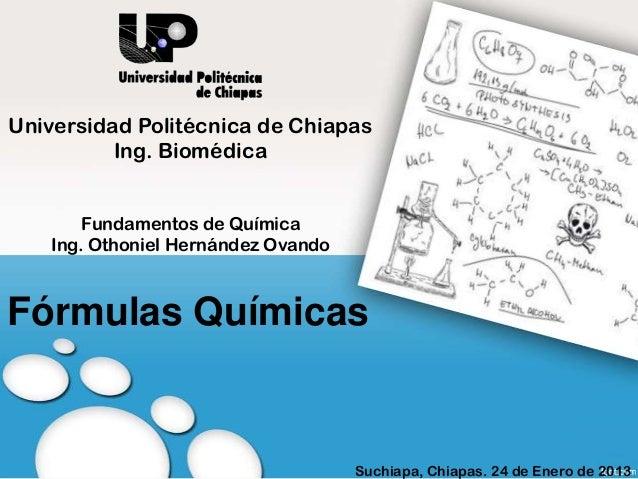 Fórmulas QuímicasUniversidad Politécnica de ChiapasIng. BiomédicaFundamentos de QuímicaIng. Othoniel Hernández OvandoSuchi...