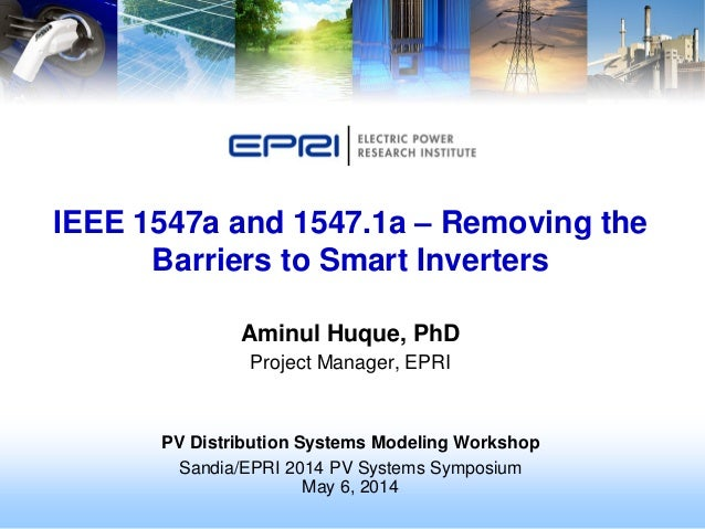 Aminul Huque, PhD Project Manager, EPRI PV Distribution Systems Modeling Workshop Sandia/EPRI 2014 PV Systems Symposium Ma...