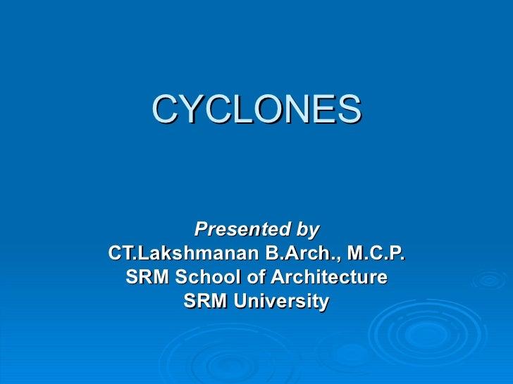 CYCLONES        Presented byCT.Lakshmanan B.Arch., M.C.P. SRM School of Architecture       SRM University