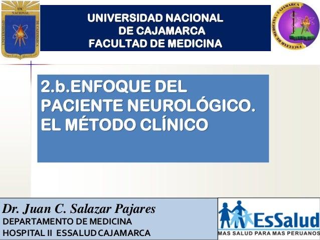 UNIVERSIDAD NACIONAL DE CAJAMARCA FACULTAD DE MEDICINA 2.b.ENFOQUE DEL PACIENTE NEUROLÓGICO. EL MÉTODO CLÍNICO Dr. Juan C....