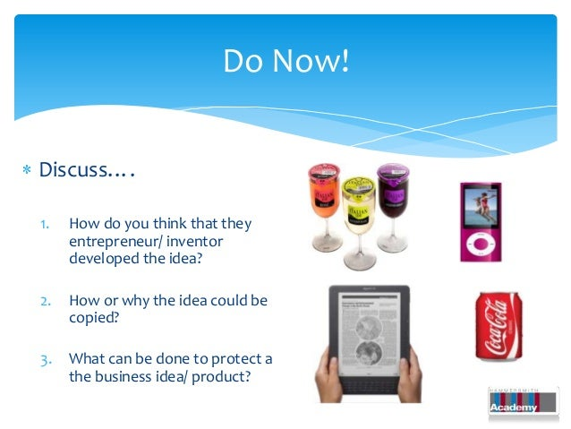 Do Now!Discuss….1.   How do you think that they     entrepreneur/ inventor     developed the idea?2.   How or why the idea...
