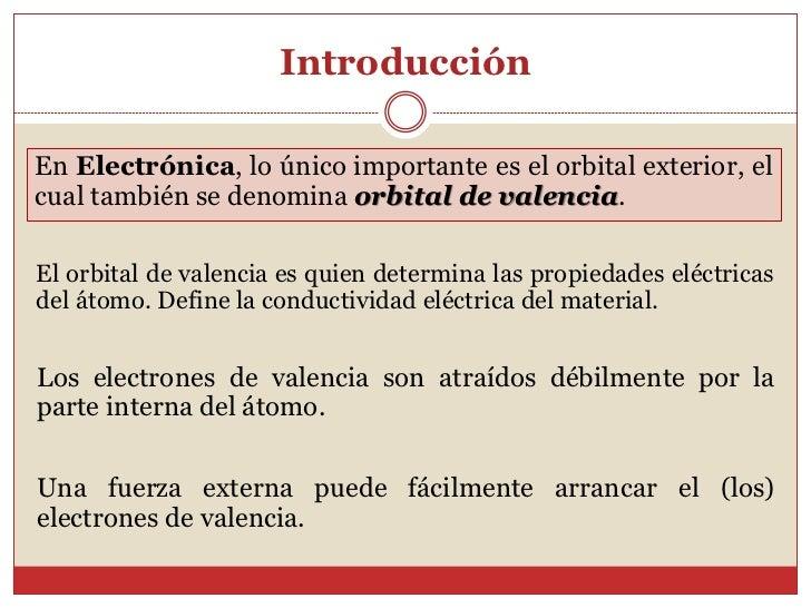 IntroducciónEn Electrónica, lo único importante es el orbital exterior, elcual también se denomina orbital de valencia.El ...