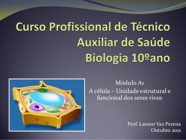 Módulo A1A célula – Unidade estrutural efuncional dos seres vivosProf. Leonor Vaz PereiraOutubro 2012
