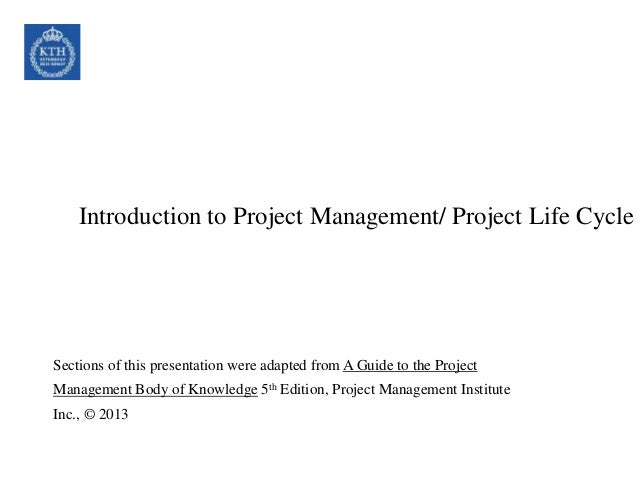 Introduction to Project Management/ Project Life Cycle Sections of this presentation were adapted from A Guide to the Proj...