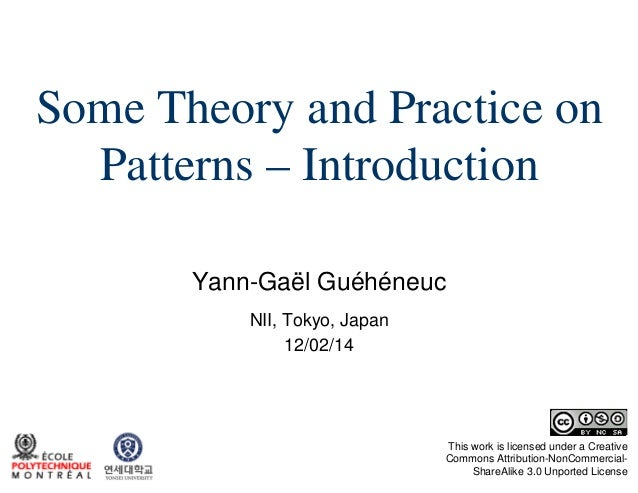 Some Theory and Practice on Patterns – Introduction Yann-Gaël Guéhéneuc NII, Tokyo, Japan 12/02/14  This work is licensed ...