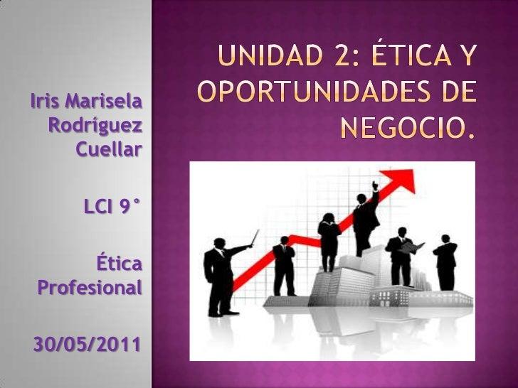 Unidad 2: Ética y oportunidades de negocio.<br />Iris Marisela Rodríguez Cuellar        <br />LCI 9°<br />Ética Profesiona...