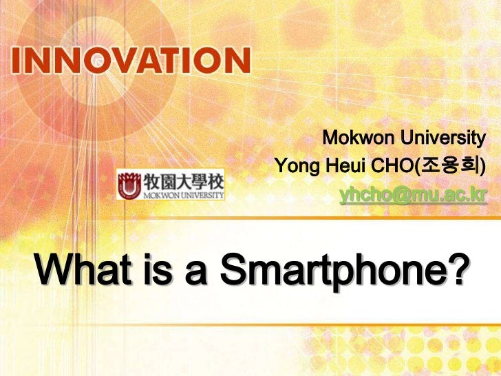 Mokwon University           Yong Heui CHO(조용희)                 yhcho@mu.ac.krWhat is a Smartphone?