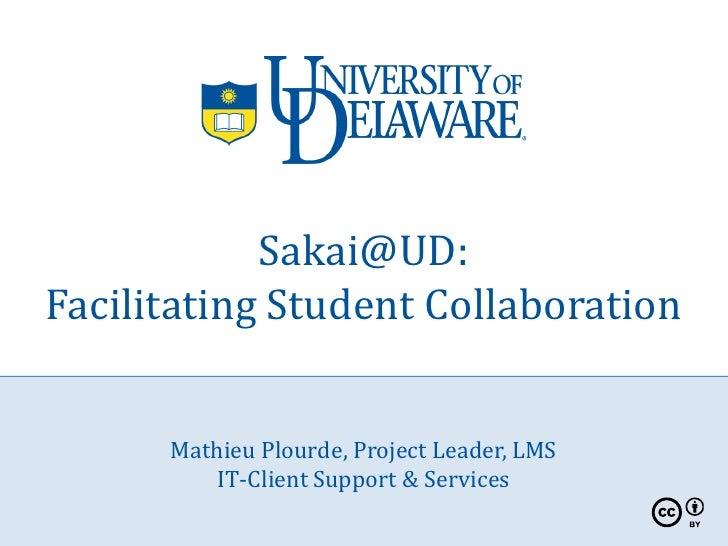 Sakai@UD: Facilitating Student Collaboration         Mathieu Plourde, Project Leader, LMS           IT-Client Support & Se...